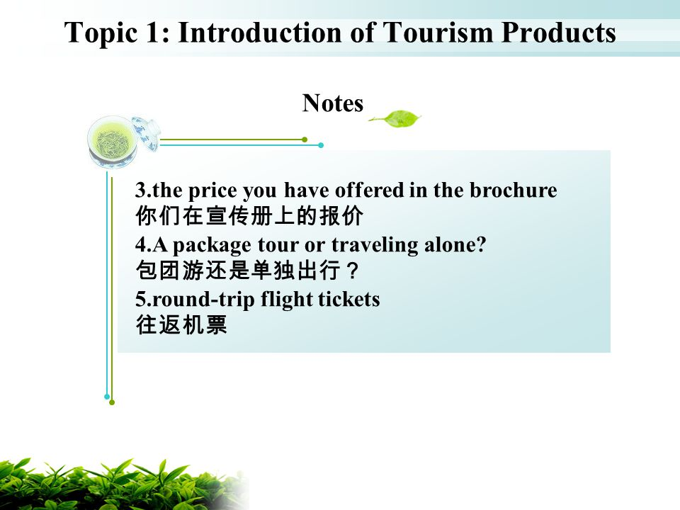 Topic 1: Introduction of Tourism Products Notes 3.the price you have offered in the brochure 4.A package tour or traveling alone? 5.round-trip flight