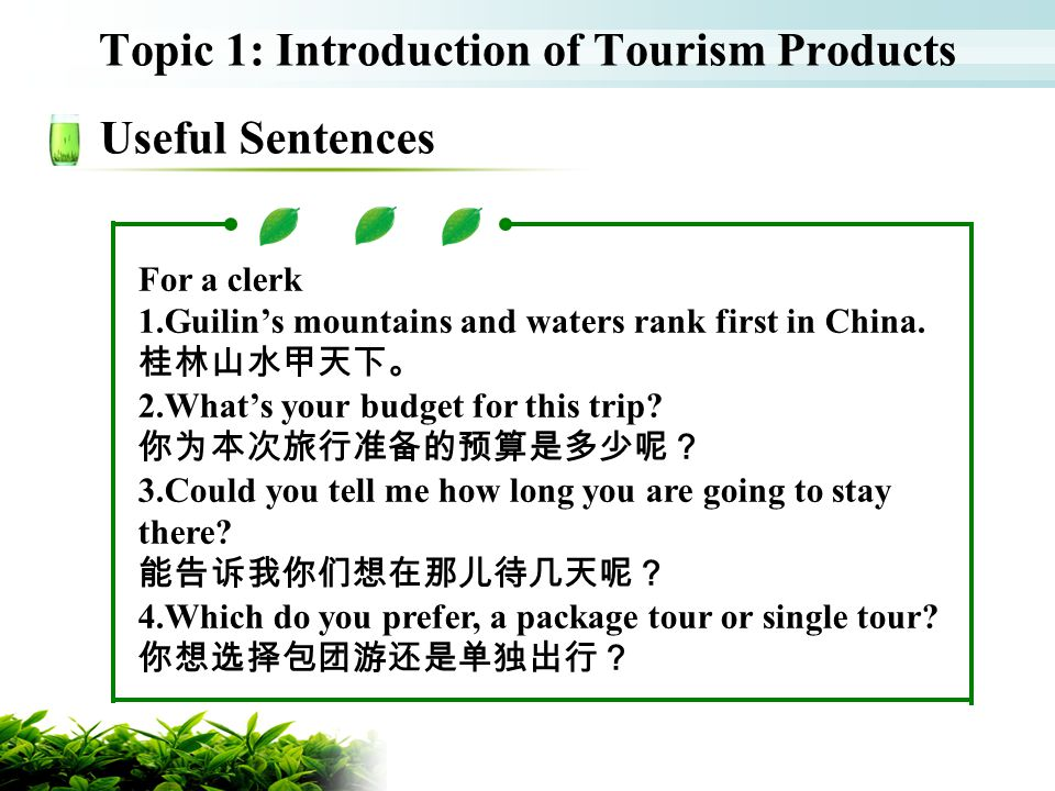 Topic 1: Introduction of Tourism Products Useful Sentences For a clerk 1.Guilins mountains and waters rank first in China. 2.Whats your budget for thi