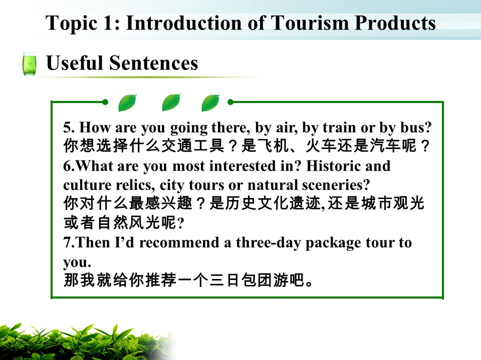 Topic 1: Introduction of Tourism Products Useful Sentences 5. How are you going there, by air, by train or by bus? 6.What are you most interested in?