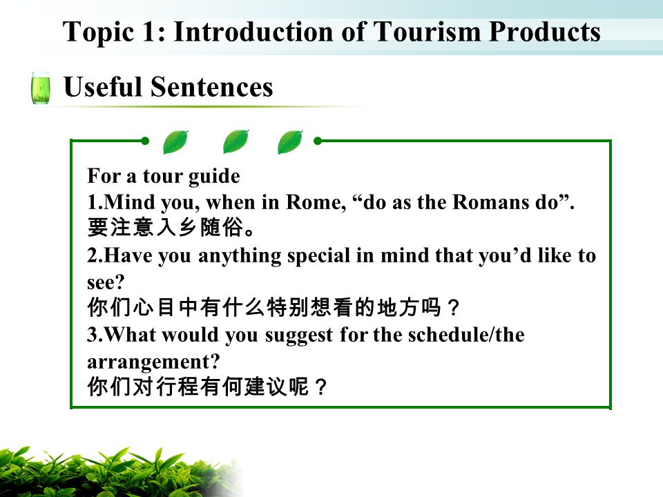 Topic 1: Introduction of Tourism Products Useful Sentences For a tour guide 1.Mind you, when in Rome, do as the Romans do. 2.Have you anything special