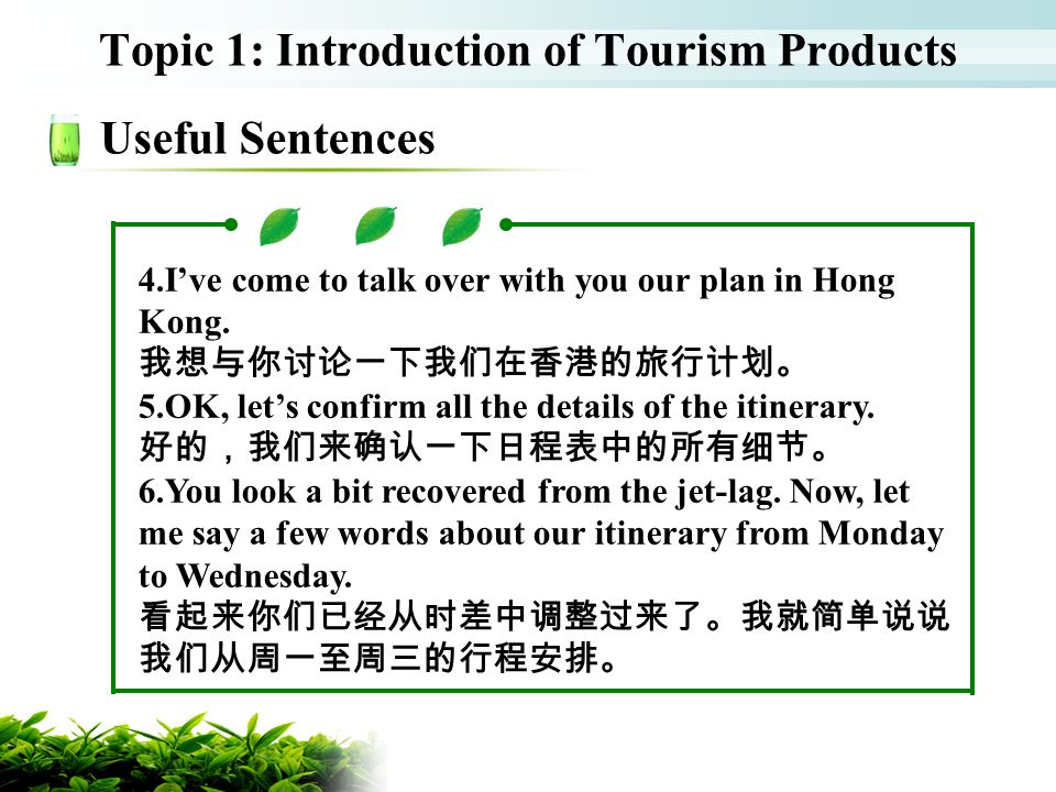 Topic 1: Introduction of Tourism Products Useful Sentences 4.Ive come to talk over with you our plan in Hong Kong. 5.OK, lets confirm all the details