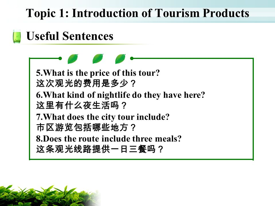 Topic 1: Introduction of Tourism Products Useful Sentences 5.What is the price of this tour? 6.What kind of nightlife do they have here? 7.What does t