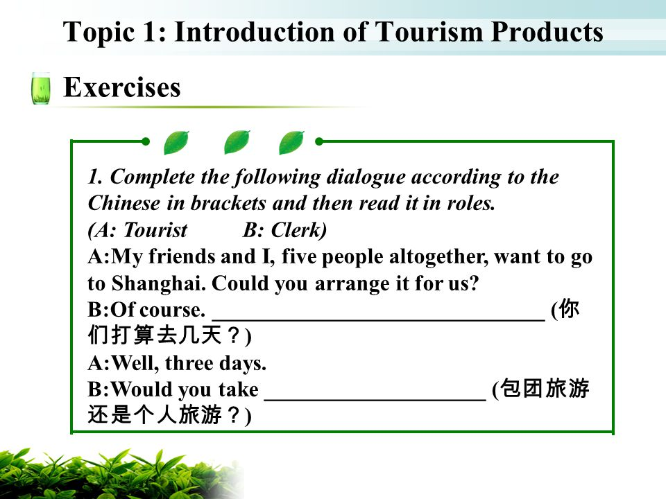 Topic 1: Introduction of Tourism Products Exercises 1. Complete the following dialogue according to the Chinese in brackets and then read it in roles.