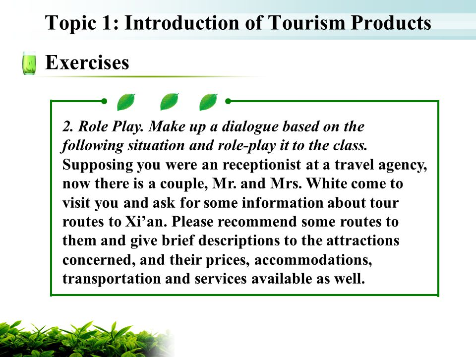 Topic 1: Introduction of Tourism Products Exercises 2. Role Play. Make up a dialogue based on the following situation and role-play it to the class. S