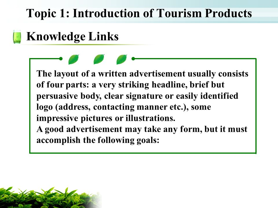 Topic 1: Introduction of Tourism Products Knowledge Links The layout of a written advertisement usually consists of four parts: a very striking headli