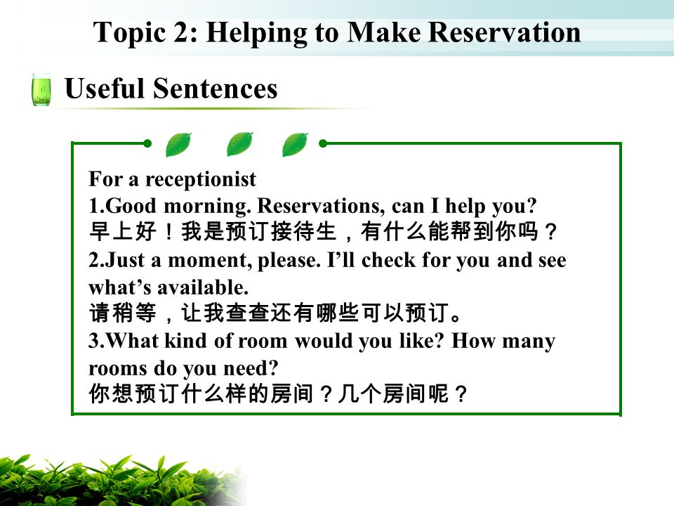 Topic 2: Helping to Make Reservation Useful Sentences For a receptionist 1.Good morning. Reservations, can I help you? 2.Just a moment, please. Ill ch