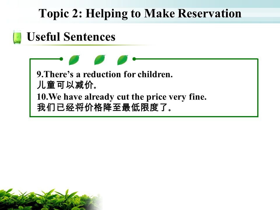 Topic 2: Helping to Make Reservation Useful Sentences 9.Theres a reduction for children. 10.We have already cut the price very fine.