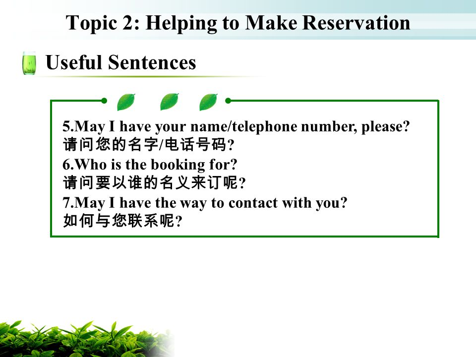 Topic 2: Helping to Make Reservation Useful Sentences 5.May I have your name/telephone number, please? / ? 6.Who is the booking for? ? 7.May I have th