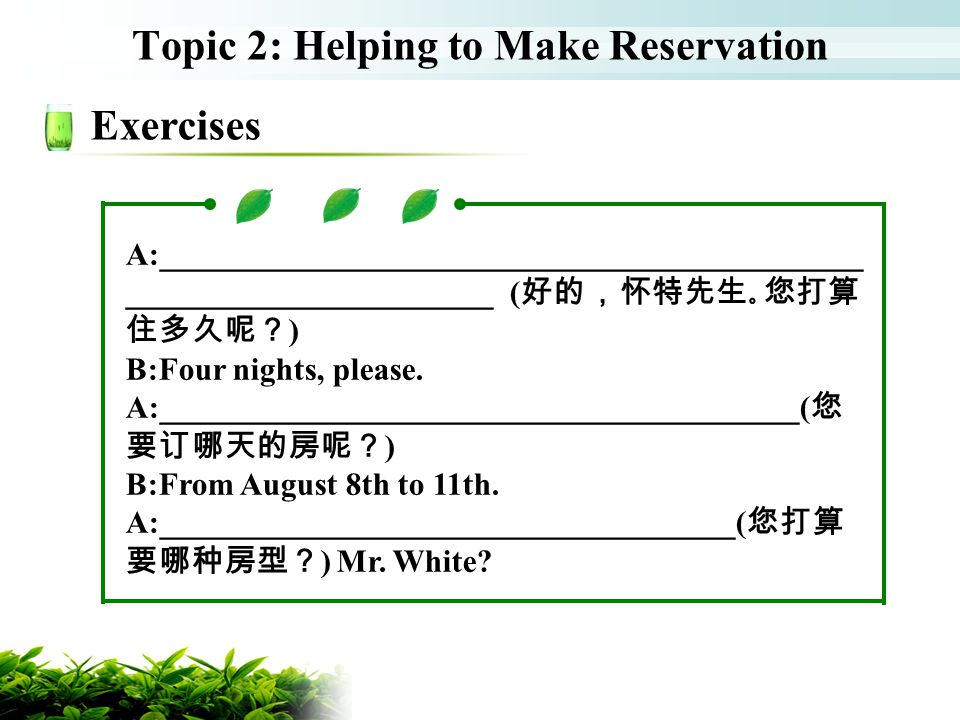 Topic 2: Helping to Make Reservation Exercises A:____________________________________________ _______________________( ) B:Four nights, please. A:____