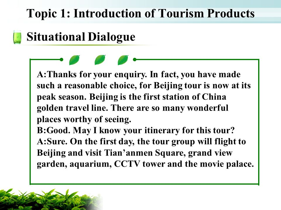 Topic 1: Introduction of Tourism Products Situational Dialogue A:Thanks for your enquiry. In fact, you have made such a reasonable choice, for Beijing