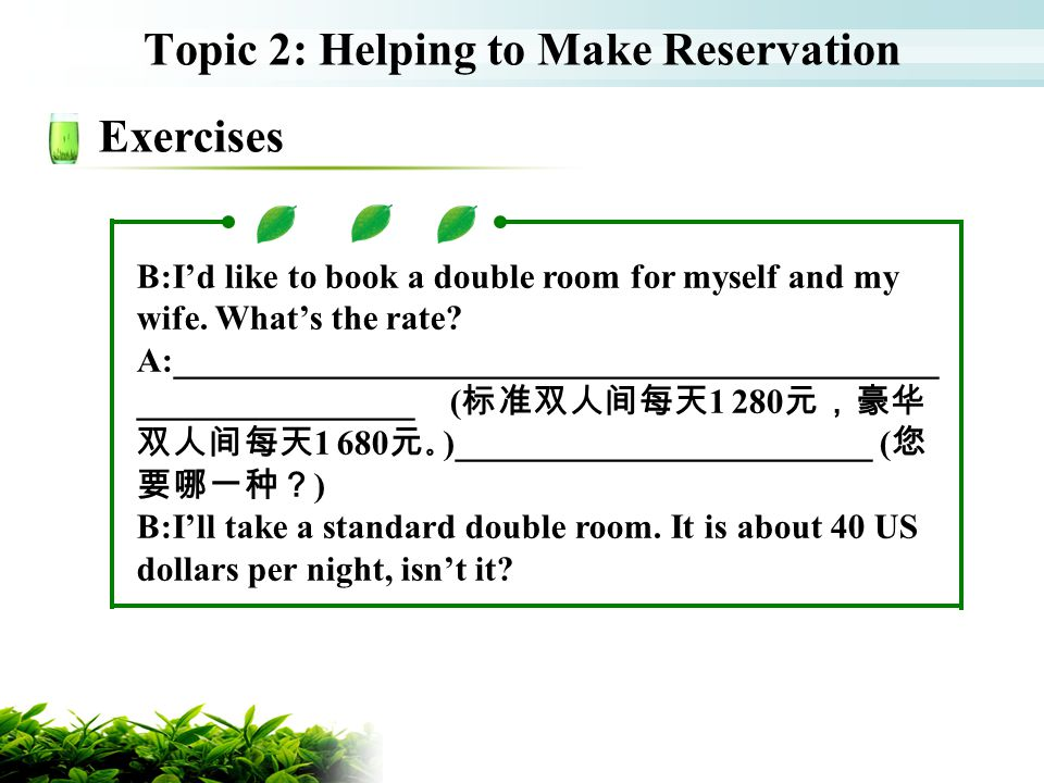 Topic 2: Helping to Make Reservation Exercises B:Id like to book a double room for myself and my wife. Whats the rate? A:_____________________________