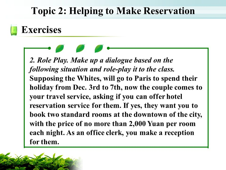 Topic 2: Helping to Make Reservation Exercises 2. Role Play. Make up a dialogue based on the following situation and role-play it to the class. Suppos