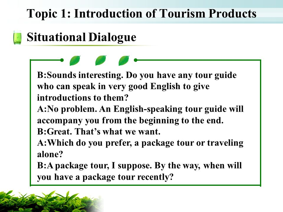 Topic 1: Introduction of Tourism Products Situational Dialogue B:Sounds interesting. Do you have any tour guide who can speak in very good English to