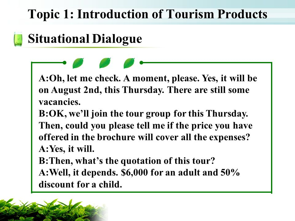 Topic 1: Introduction of Tourism Products Situational Dialogue A:Oh, let me check. A moment, please. Yes, it will be on August 2nd, this Thursday. The