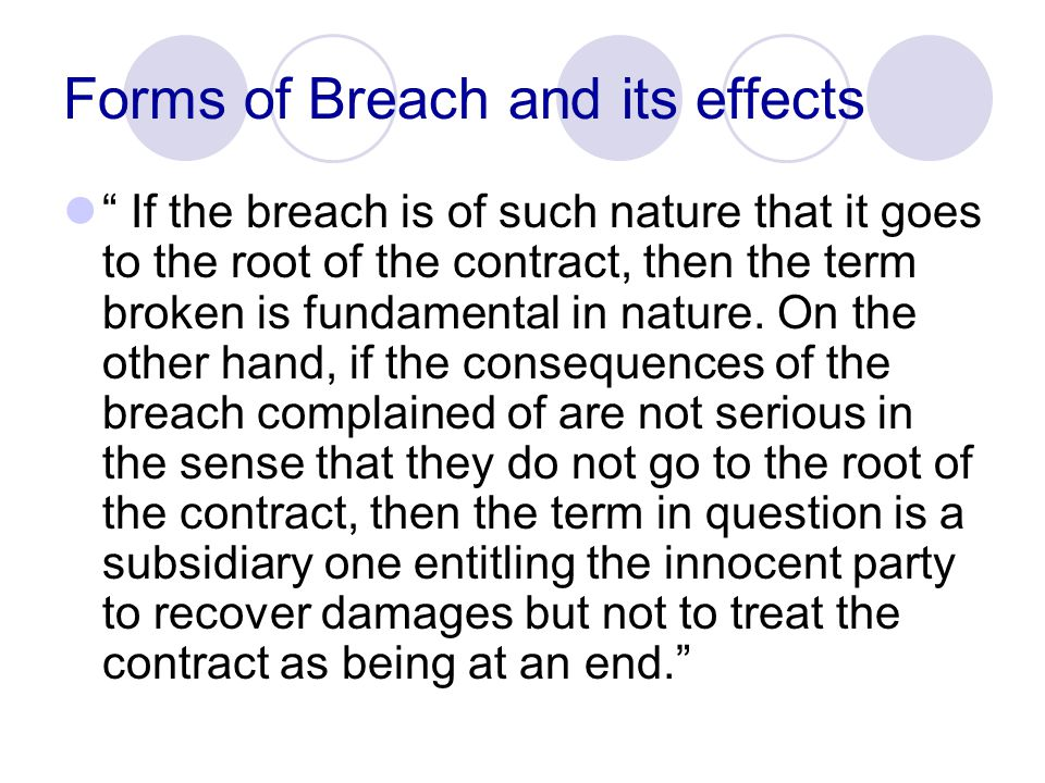 Forms of Breach and its effects In other words, if the breach of a particular term goes to the root of the contract, then the remedy of the innocent party lies in repudiation and damages.