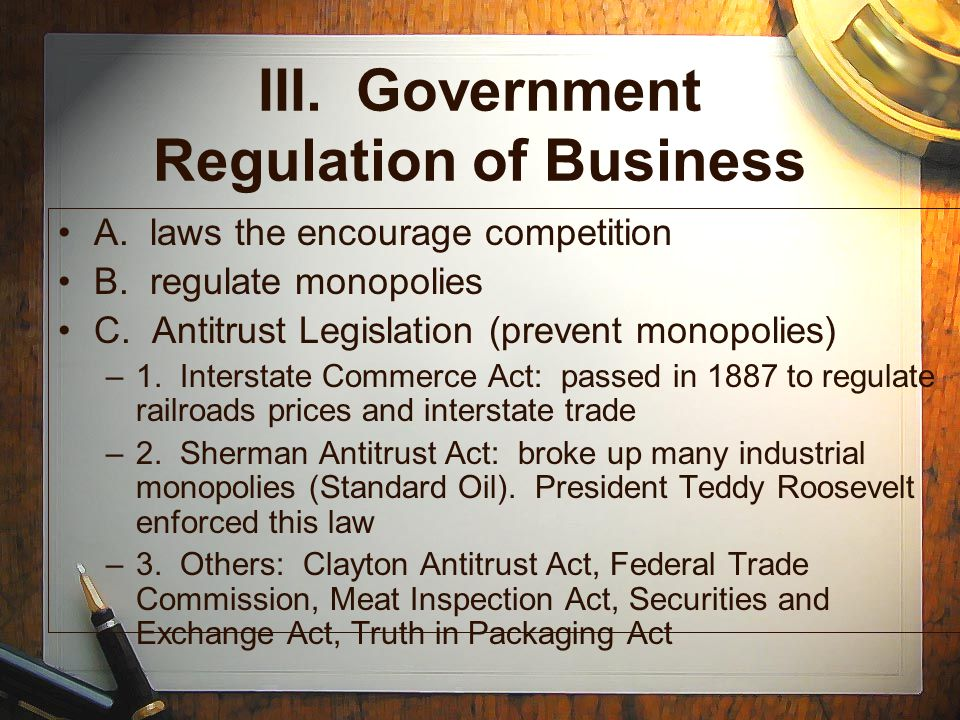 III. Government Regulation of Business A. laws the encourage competition B. regulate monopolies C. Antitrust Legislation (prevent monopolies) –1. Inte