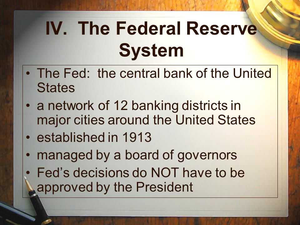 IV. The Federal Reserve System The Fed: the central bank of the United States a network of 12 banking districts in major cities around the United Stat