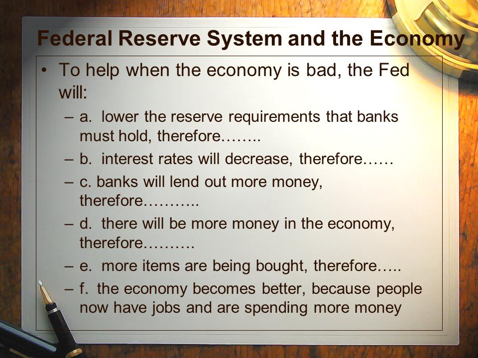 Federal Reserve System and the Economy To help when the economy is bad, the Fed will: –a. lower the reserve requirements that banks must hold, therefo