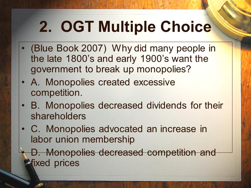 2. OGT Multiple Choice (Blue Book 2007) Why did many people in the late 1800s and early 1900s want the government to break up monopolies? A. Monopolie