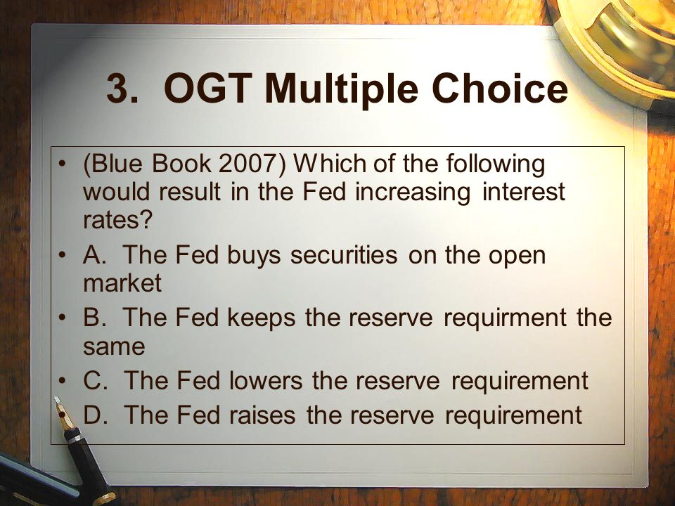 3. OGT Multiple Choice (Blue Book 2007) Which of the following would result in the Fed increasing interest rates? A. The Fed buys securities on the op