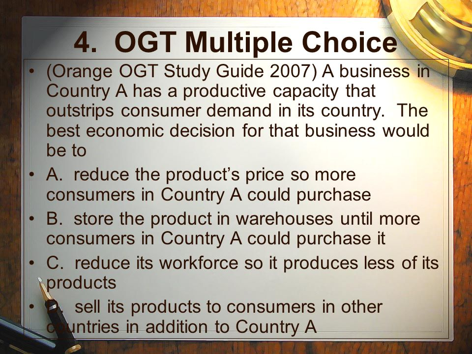4. OGT Multiple Choice (Orange OGT Study Guide 2007) A business in Country A has a productive capacity that outstrips consumer demand in its country.