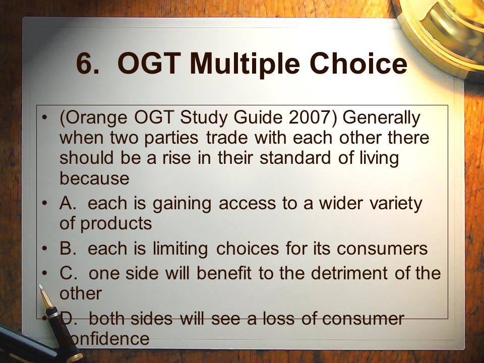 6. OGT Multiple Choice (Orange OGT Study Guide 2007) Generally when two parties trade with each other there should be a rise in their standard of livi