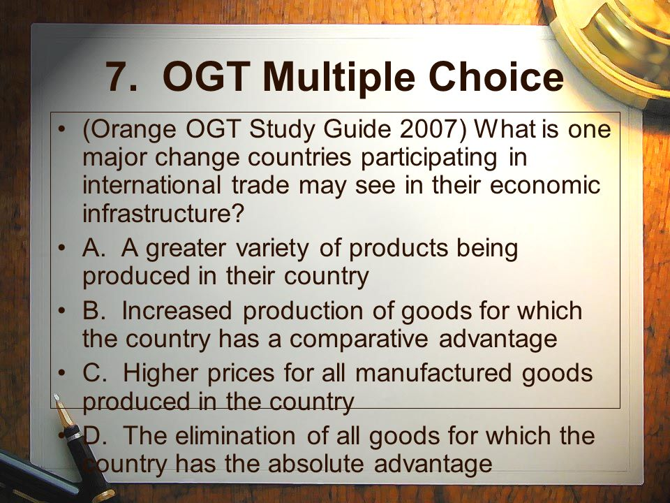 7. OGT Multiple Choice (Orange OGT Study Guide 2007) What is one major change countries participating in international trade may see in their economic