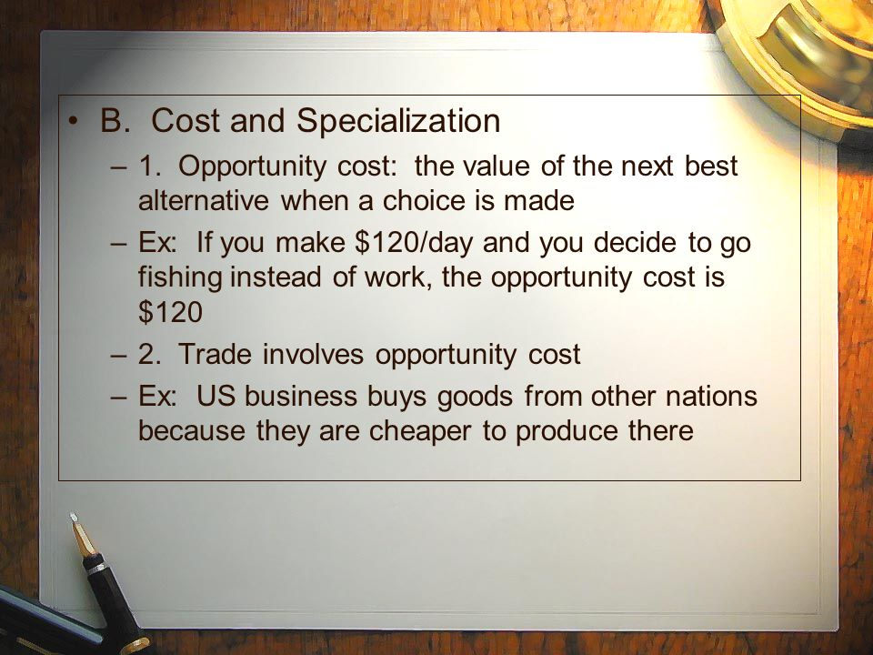 B. Cost and Specialization –1. Opportunity cost: the value of the next best alternative when a choice is made –Ex: If you make $120/day and you decide