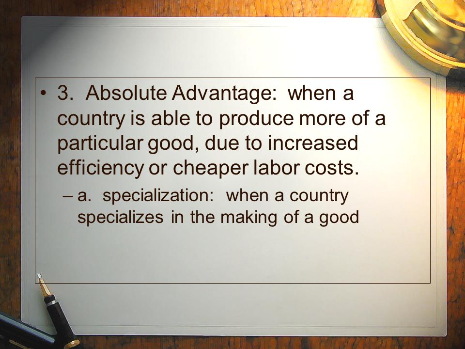 3. Absolute Advantage: when a country is able to produce more of a particular good, due to increased efficiency or cheaper labor costs. –a. specializa