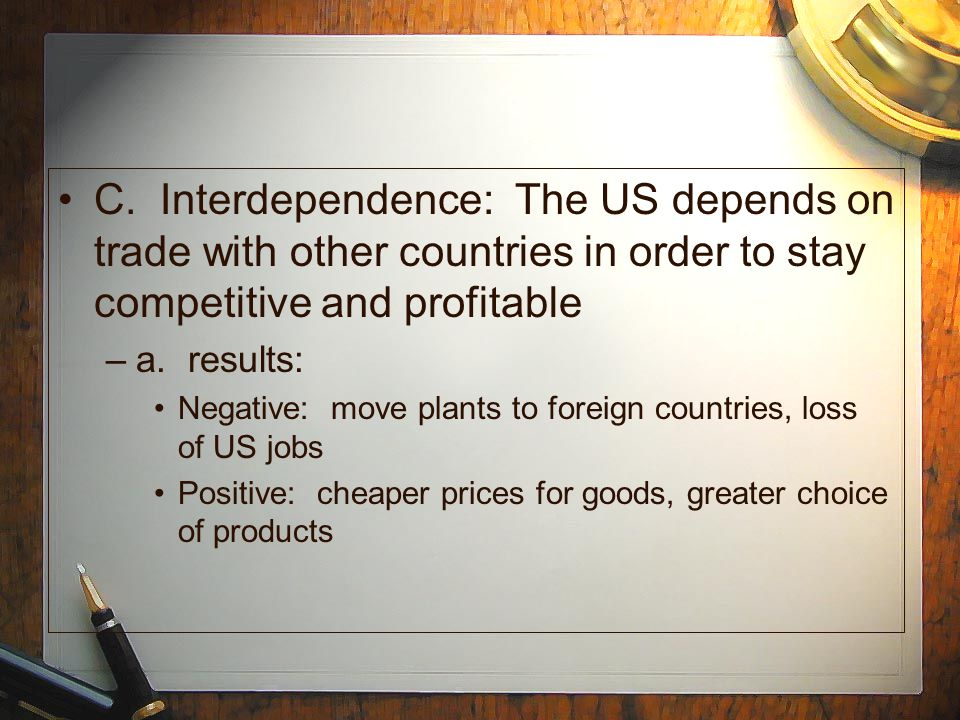 C. Interdependence: The US depends on trade with other countries in order to stay competitive and profitable –a. results: Negative: move plants to for