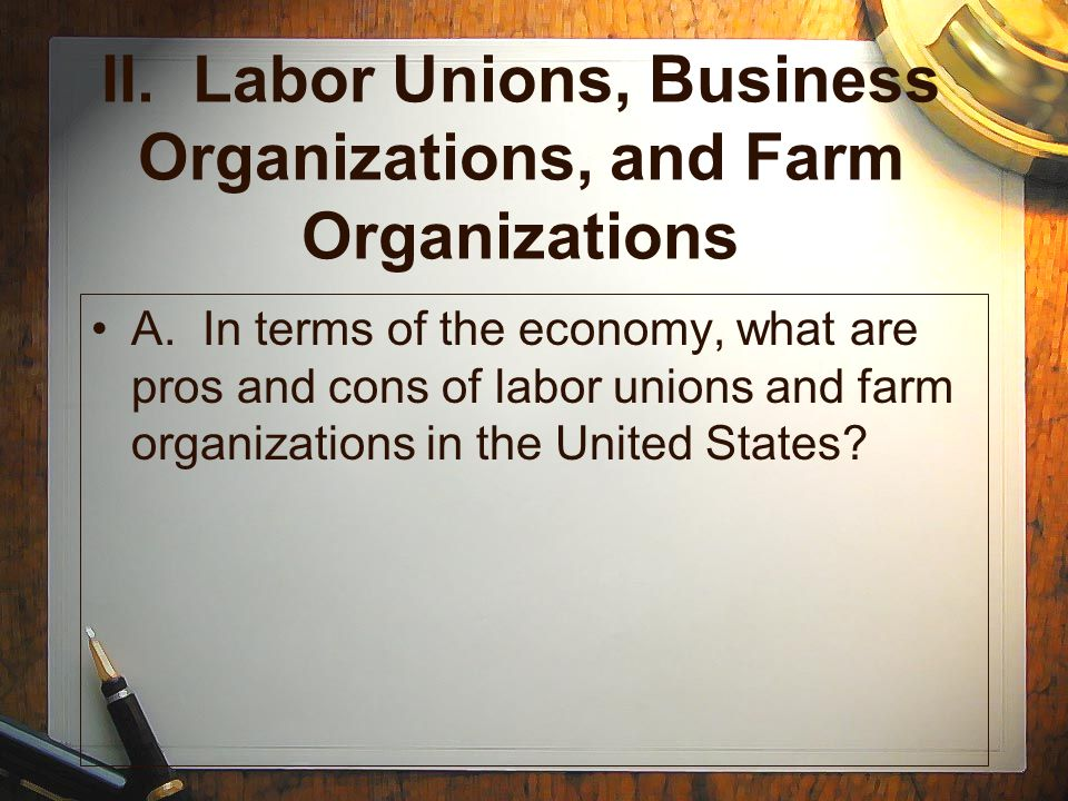 II. Labor Unions, Business Organizations, and Farm Organizations A. In terms of the economy, what are pros and cons of labor unions and farm organizat
