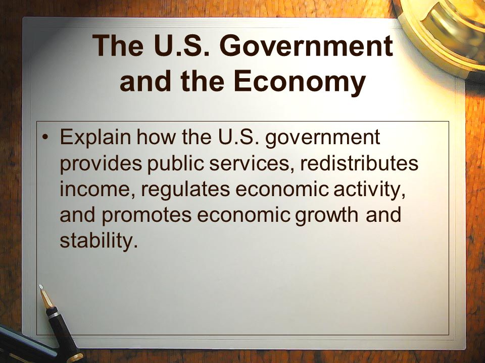 The U.S. Government and the Economy Explain how the U.S. government provides public services, redistributes income, regulates economic activity, and p