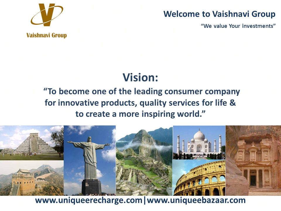 Website: www.uniqueerecharge.com|www.uniqueebazaar.com Vision: To become one of the leading consumer company for innovative products, quality services