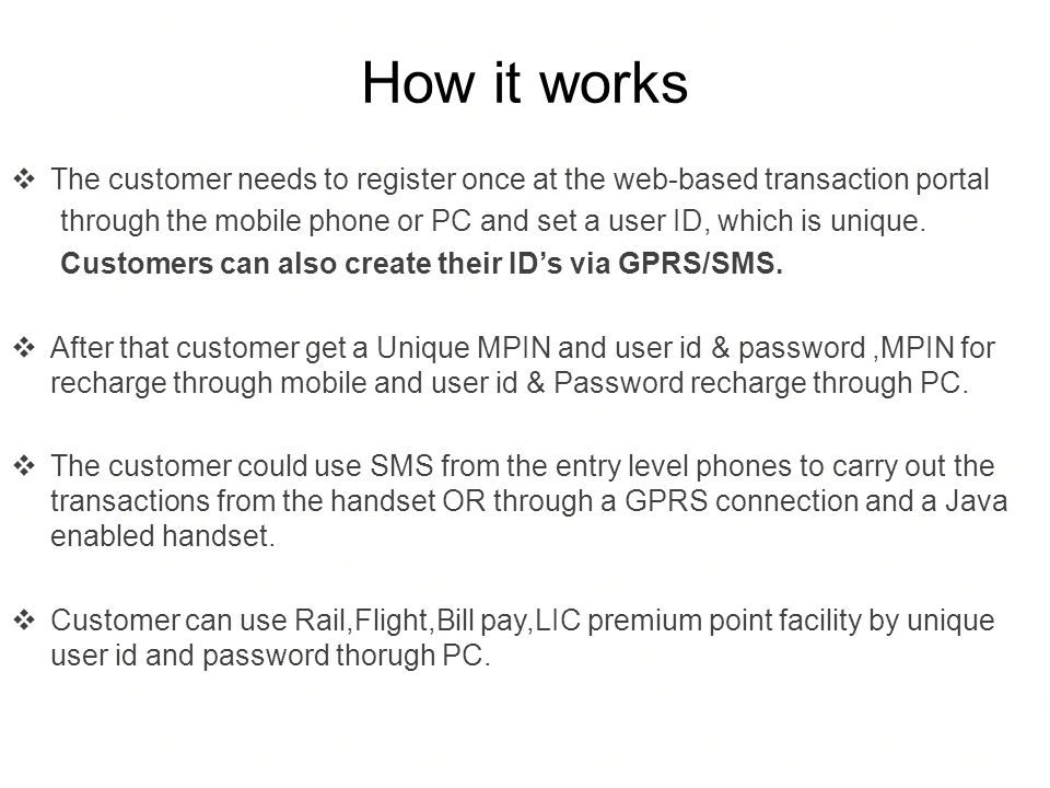 How it works The customer needs to register once at the web-based transaction portal through the mobile phone or PC and set a user ID, which is unique