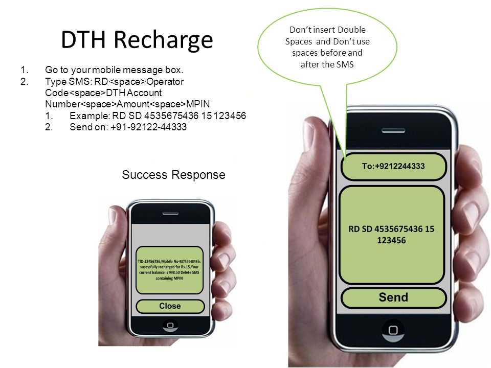 DTH Recharge Dont insert Double Spaces and Dont use spaces before and after the SMS 1.Go to your mobile message box. 2.Type SMS: RD Operator Code DTH