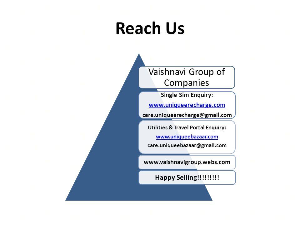 Reach Us Vaishnavi Group of Companies Single Sim Enquiry: www.uniqueerecharge.com care.uniqueerecharge@gmail.com Utilities & Travel Portal Enquiry: www.uniqueebazaar.com care.uniqueebazaar@gmail.com www.vaishnavigroup.webs.com Happy Selling!!!!!!!!!