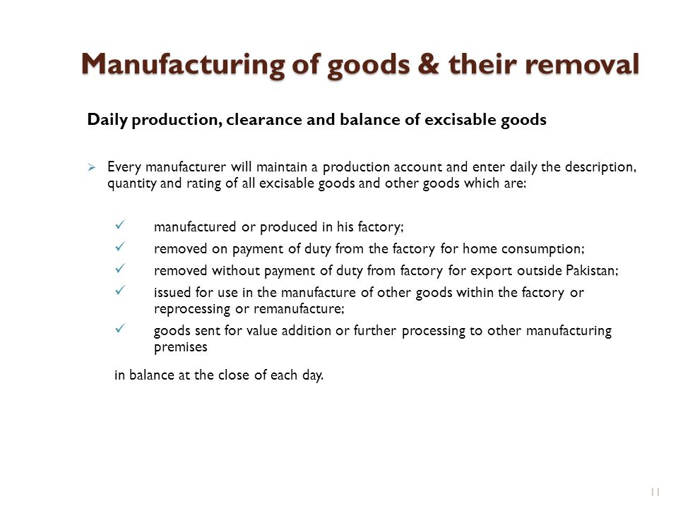 11 Manufacturing of goods & their removal Daily production, clearance and balance of excisable goods Every manufacturer will maintain a production acc