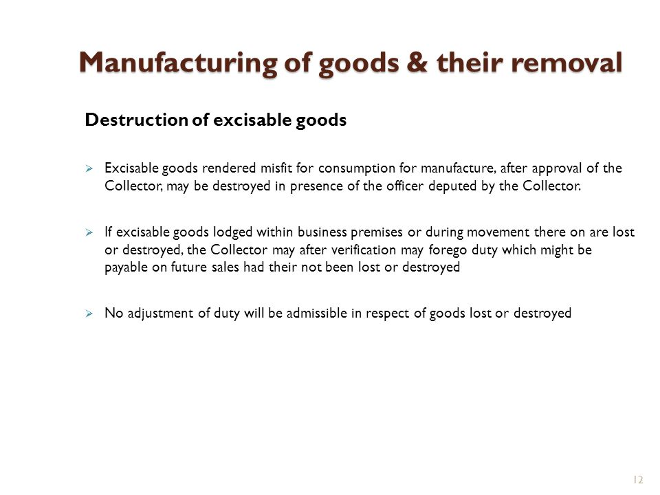 12 Manufacturing of goods & their removal Destruction of excisable goods Excisable goods rendered misfit for consumption for manufacture, after approval of the Collector, may be destroyed in presence of the officer deputed by the Collector.