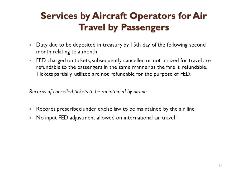 14 Services by Aircraft Operators for Air Travel by Passengers Duty due to be deposited in treasury by 15th day of the following second month relating to a month FED charged on tickets, subsequently cancelled or not utilized for travel are refundable to the passengers in the same manner as the fare is refundable.