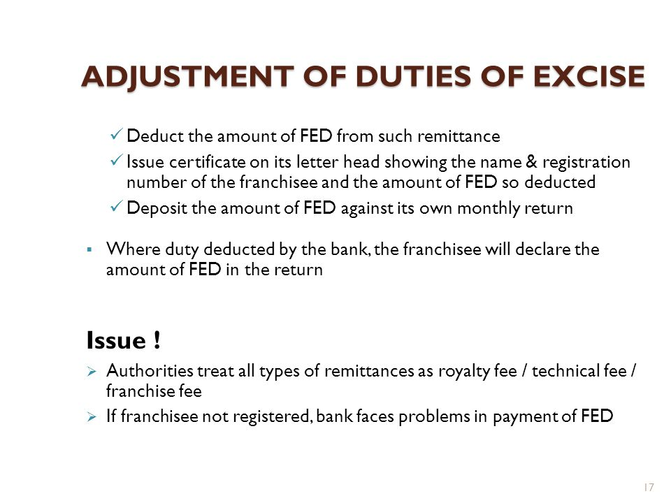 17 ADJUSTMENT OF DUTIES OF EXCISE Deduct the amount of FED from such remittance Issue certificate on its letter head showing the name & registration number of the franchisee and the amount of FED so deducted Deposit the amount of FED against its own monthly return Where duty deducted by the bank, the franchisee will declare the amount of FED in the return Issue .