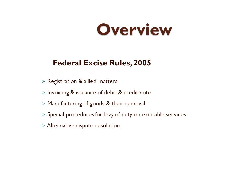 Overview Federal Excise Rules, 2005 Registration & allied matters Invoicing & issuance of debit & credit note Manufacturing of goods & their removal Special procedures for levy of duty on excisable services Alternative dispute resolution