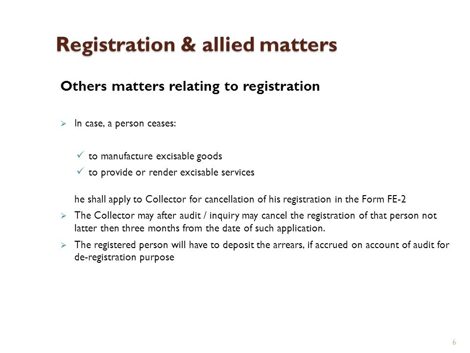7 Registration & allied matters Others matters relating to registration Collector may suspend registration of a taxpayer, if he is involves in issuance of fake invoices, evaded duty or committed any offence or irregularity The order for suspension of registration can be withdrawn by the Collector upon the request of taxpayer in consultation with concerned association The procedures prescribed under the sales tax law with respect to: de-registration Suspension or cancellation of registration Transfer of registration Changes or amendments in registration will be applicable in the case of excise matters
