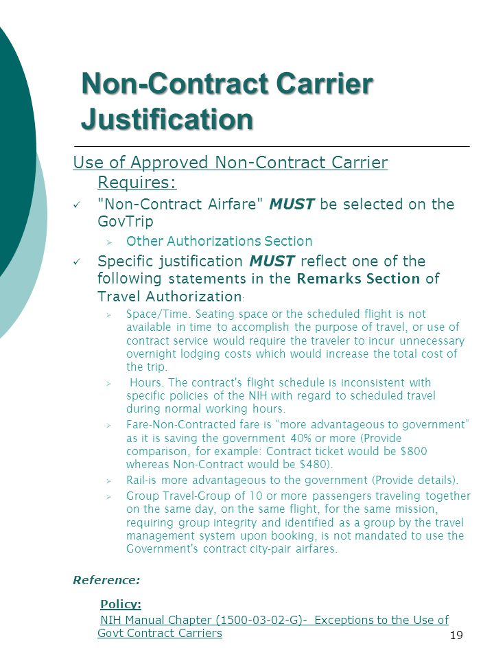 Non-Contract Carrier Justification Use of Approved Non-Contract Carrier Requires: Non-Contract Airfare MUST be selected on the GovTrip Other Authorizations Section Specific justification MUST reflect one of the following statements in the Remarks Section of Travel Authorization : Space/Time.