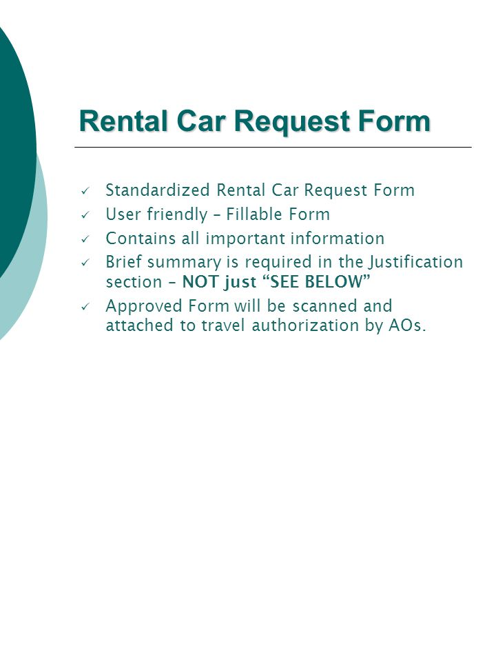 Rental Car Request Form Standardized Rental Car Request Form User friendly – Fillable Form Contains all important information Brief summary is required in the Justification section – NOT just SEE BELOW Approved Form will be scanned and attached to travel authorization by AOs.