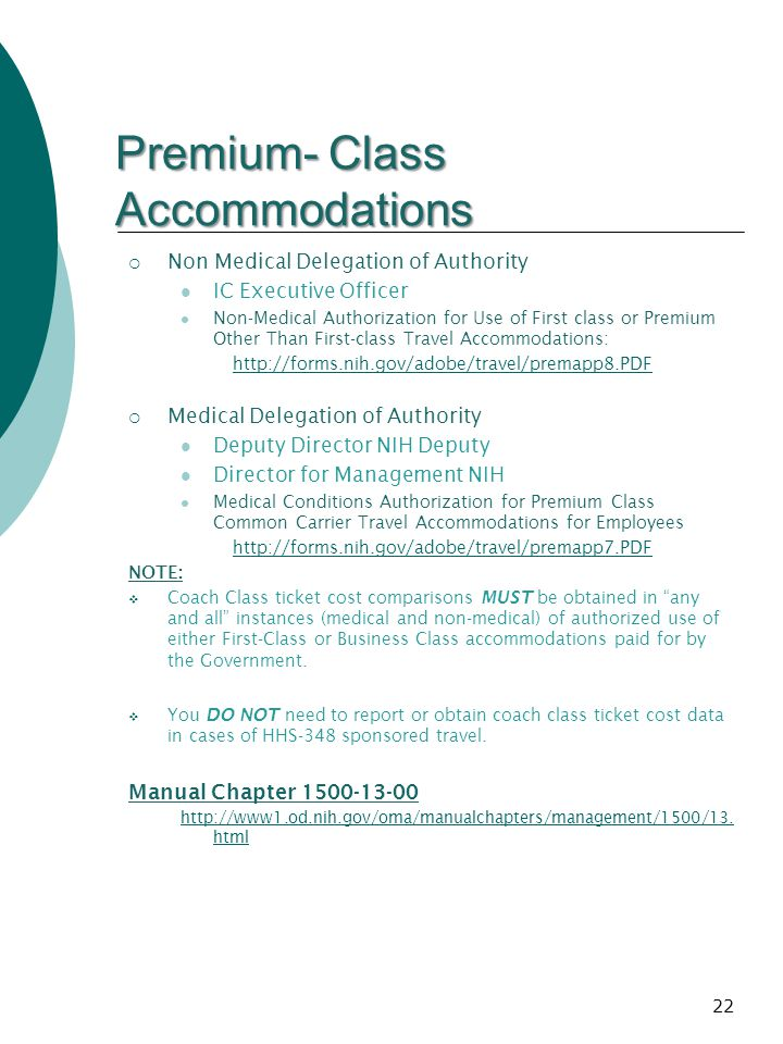 Premium- Class Accommodations Non Medical Delegation of Authority IC Executive Officer Non-Medical Authorization for Use of First class or Premium Other Than First-class Travel Accommodations: http://forms.nih.gov/adobe/travel/premapp8.PDF Medical Delegation of Authority Deputy Director NIH Deputy Director for Management NIH Medical Conditions Authorization for Premium Class Common Carrier Travel Accommodations for Employees http://forms.nih.gov/adobe/travel/premapp7.PDF NOTE: Coach Class ticket cost comparisons MUST be obtained in any and all instances (medical and non-medical) of authorized use of either First-Class or Business Class accommodations paid for by the Government.