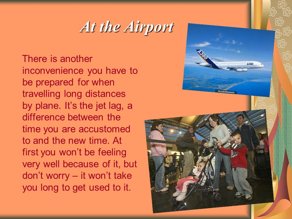 At the Airport There is another inconvenience you have to be prepared for when travelling long distances by plane.