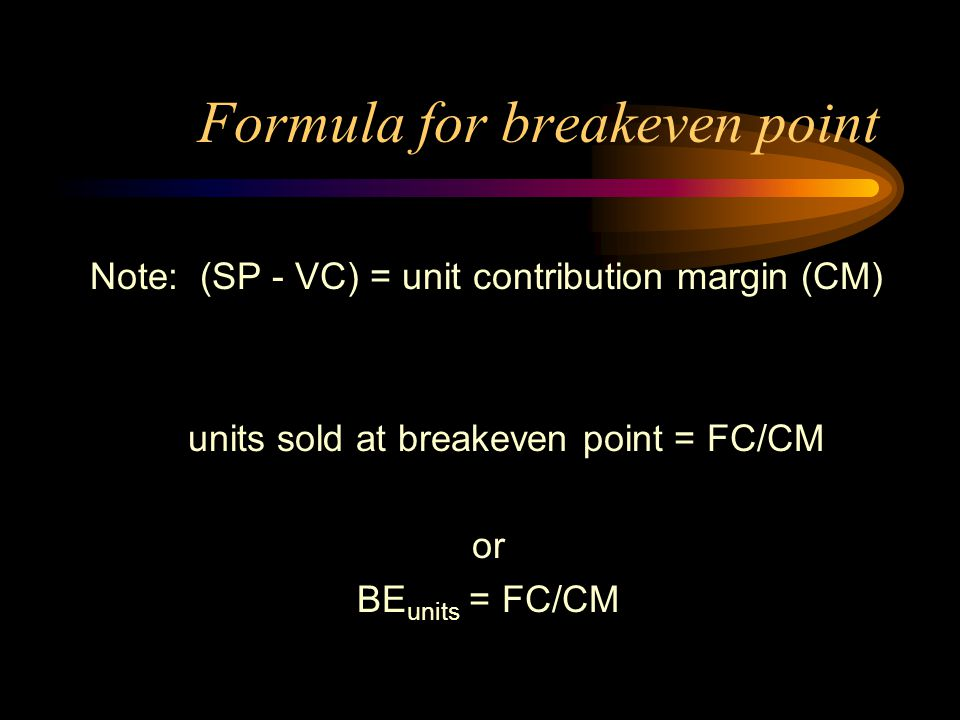 Formula for breakeven point Note: (SP - VC) = unit contribution margin (CM) units sold at breakeven point = FC/CM or BE units = FC/CM