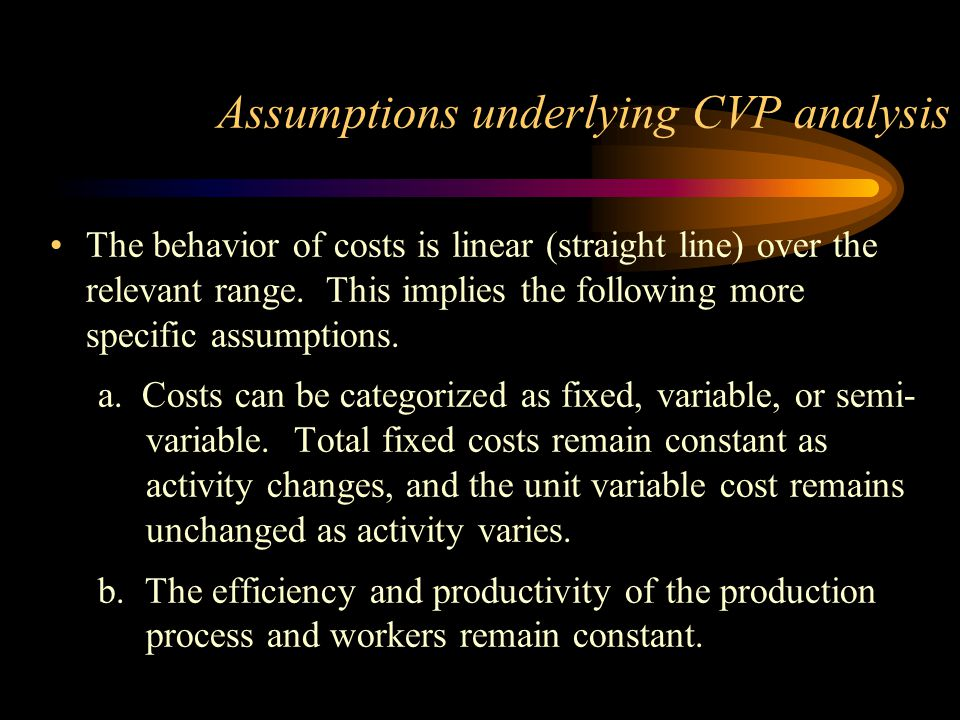 Assumptions underlying CVP analysis The behavior of costs is linear (straight line) over the relevant range. This implies the following more specific