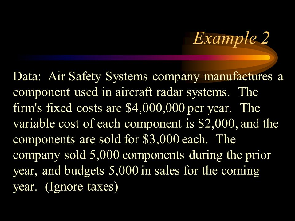 Example 2 Data: Air Safety Systems company manufactures a component used in aircraft radar systems. The firm's fixed costs are $4,000,000 per year. Th