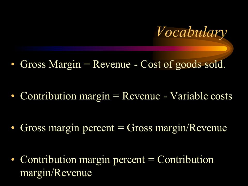Vocabulary Gross Margin = Revenue - Cost of goods sold. Contribution margin = Revenue - Variable costs Gross margin percent = Gross margin/Revenue Con